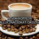 A SOK KOFFEIN HALLUCINÁCIÓKAT OKOZHAT!