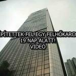 ÍGY ÉPÍTETTEK FEL EGY FELHŐKARCOLÓT 19 NAP ALATT – VIDEÓ