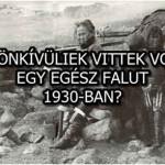 A FÖLDÖNKÍVÜLIEK VITTEK VOLNA EL EGY EGÉSZ FALUT 1930-BAN?