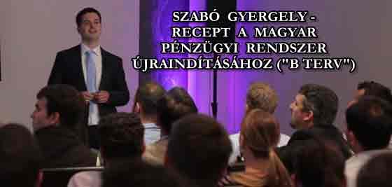"""SZABÓ GYERGELY - RECEPT A MAGYAR PÉNZÜGYI RENDSZER ÚJRAINDÍTÁSÁHOZ (""""B TERV"""")"""