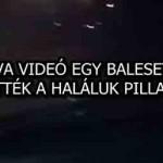 DURVA VIDEÓ EGY BALESETRŐL, FELVETTÉK A HALÁLUK PILLANATÁT