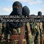MAGYARORSZÁG IS A TERRORISTÁK CÉLPONTJAI KÖZÖTT LEHET!