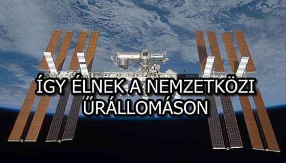 ÍGY ÉLNEK A NEMZETKÖZI ŰRÁLLOMÁSON