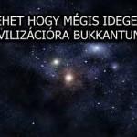 LEHET HOGY MÉGIS IDEGEN CIVILIZÁCIÓRA BUKKANTUNK