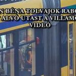 NAGYON BÉNA TOLVAJOK RABOLTAK KI EGY ALVÓ UTAST A VILLAMOSON - VIDEÓ