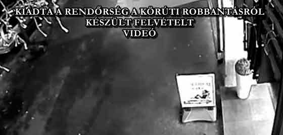 KIADTA A RENDŐRSÉG A KÖRÚTI ROBBANTÁSRÓL KÉSZÜLT FELVÉTELT - VIDEÓ