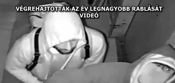VÉGREHAJTOTTÁK AZ ÉV LEGNAGYOBB RABLÁSÁT - VIDEÓ